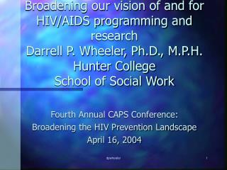 Fourth Annual CAPS Conference: Broadening the HIV Prevention Landscape April 16, 2004