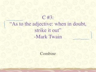 """C #3: """"As to the adjective: when in doubt, strike it out"""" -Mark Twain"""