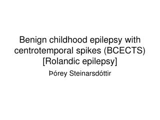 Benign childhood epilepsy with centrotemporal spikes (BCECTS) [Rolandic epilepsy]