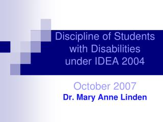 Discipline of Students with Disabilities under IDEA 2004 October 2007 Dr. Mary Anne Linden