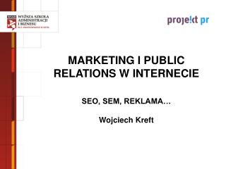 MARKETING I PUBLIC RELATIONS W INTERNECIE SEO, SEM, REKLAMA… Wojciech Kreft