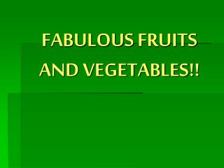 FABULOUS FRUITS AND VEGETABLES!!