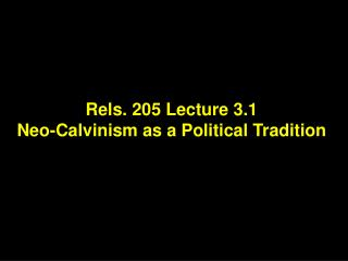 Rels. 205 Lecture 3.1 Neo-Calvinism as a Political Tradition