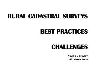 RURAL CADASTRAL SURVEYS  BEST PRACTICES  CHALLENGES       Neville L Brayley 28th March 2008