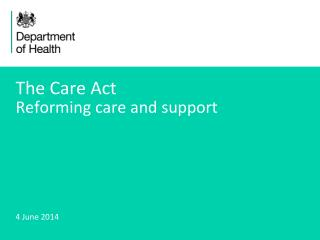 The Care Act Reforming care and support
