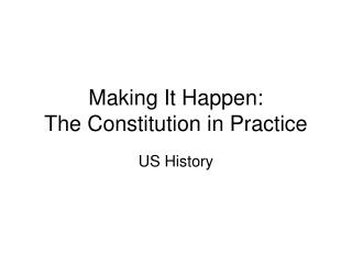 Making It Happen:   The Constitution in Practice