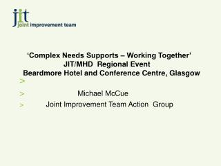'Complex Needs Supports – Working Together'                     JIT/MHD  Regional Event  Beardmore Hotel and Conference