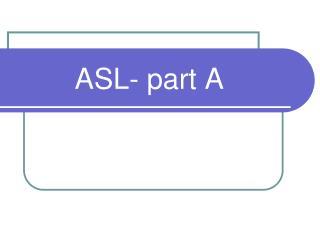 ASL- part A