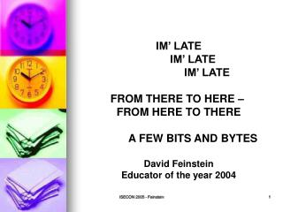 IM' LATE 	IM' LATE 		IM' LATE FROM THERE TO HERE –  FROM HERE TO THERE 	A FEW BITS AND BYTES