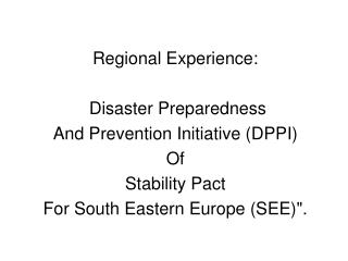 Regional Experience:  Disaster Preparedness And Prevention Initiative (DPPI)  Of Stability Pact