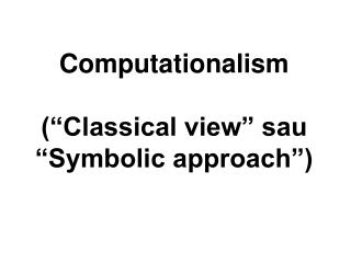 "Computationalism (""Classical view"" sau ""Symbolic approach"")"