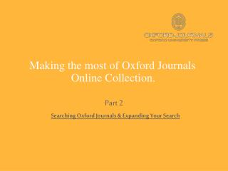 Making the most of Oxford Journals  Online Collection. Part 2 Searching Oxford Journals & Expanding Your Search