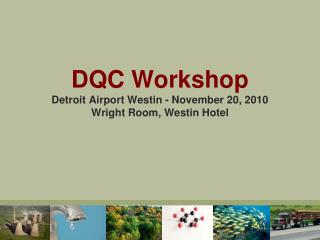 DQC Workshop Detroit Airport Westin - November 20, 2010 Wright Room, Westin Hotel