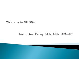 Welcome to NU 304 Instructor: Kelley Edds, MSN, APN-BC