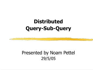 Distributed  Query-Sub-Query  Presented by Noam Pettel 29/5/05