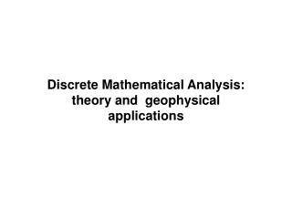 Discrete Mathematical Analysis:  theory and  geophysical applications