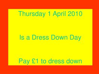 Thursday 1 April 2010 Is a Dress Down Day Pay £1 to dress down