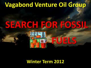 Vagabond Venture Oil  Group SEARCH  FOR  FOSSIL                       FUELS Winter  Term 2012