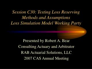 Session C30: Testing Loss Reserving Methods and Assumptions Loss Simulation Model Working Party