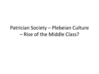 Patrician Society – Plebeian Culture – Rise of the Middle Class?