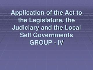 Application of the Act to the Legislature, the Judiciary and the Local Self Governments GROUP - IV