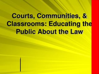 Courts, Communities, & Classrooms: Educating the Public About the Law