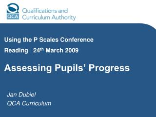 Using the P Scales Conference  Reading   24 th  March 2009  Assessing Pupils' Progress