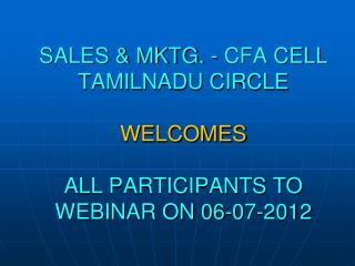 SALES & MKTG. - CFA CELL TAMILNADU CIRCLE WELCOMES  ALL PARTICIPANTS TO WEBINAR ON 06-07-2012