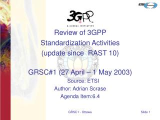 Review of 3GPP  Standardization Activities  (update since  RAST 10) GRSC#1 (27 April – 1 May 2003)
