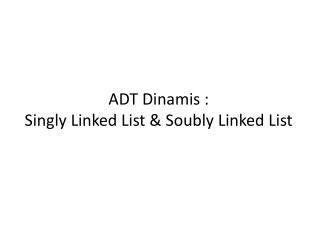 ADT Dinamis :  Singly Linked List & Soubly Linked List