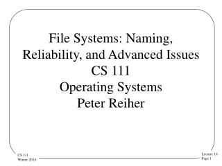 File Systems: Naming, Reliability, and Advanced Issues CS 111 Operating  Systems  Peter Reiher