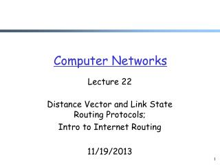 Lecture 22 Distance Vector and Link State Routing Protocols; Intro to Internet Routing 11/19/2013