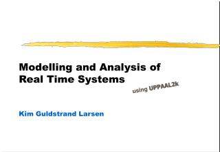 Modelling and Analysis of  Real Time Systems Kim Guldstrand Larsen