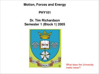 Motion, Forces and Energy PHY101 Dr. Tim Richardson Semester 1 (Block 1) 2005