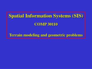 Spatial Information Systems (SIS) COMP 30110 Terrain modeling and geometric problems
