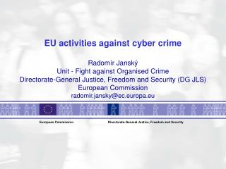EU activities against cyber crime  Radom r Jansk   Unit - Fight against Organised Crime Directorate-General Justice, Fre