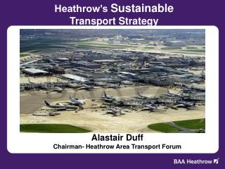 Alastair Duff Chairman- Heathrow Area Transport Forum