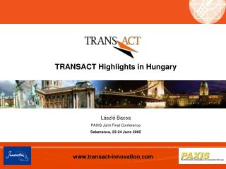 TRANSACT Highlights in Hungary L á szl ó  Bacsa PAXIS Joint Final Conference