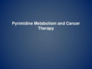 Pyrimidine Metabolism and Cancer Therapy