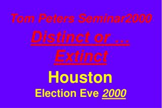 Tom Peters Seminar2000 Distinct or … Extinct Houston Election Eve  2000