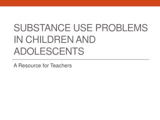Substance Use Problems in  Children and adolescents