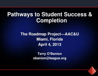 Pathways to Student Success & Completion The Roadmap Project—AAC&U Miami, Florida April 4, 2013