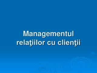 Managementul relaţiilor cu clienţii