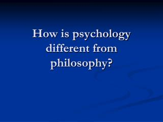 How is psychology different from philosophy?