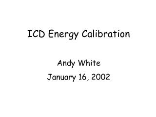 ICD Energy Calibration Andy White January 16, 2002