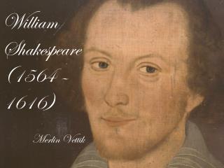 William Shakespeare (1564 – 1616)
