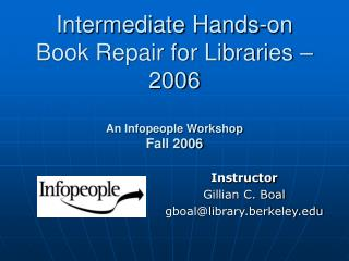 Intermediate  Hands-on Book Repair for Libraries – 2006 An Infopeople Workshop Fall 2006