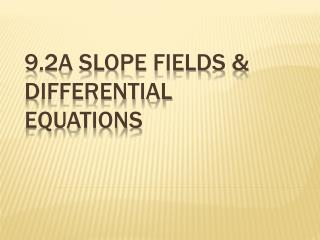 9.2A  Slope Fields & Differential  Equations