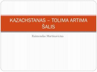 KAZACHSTANAS – TOLIMA ARTIMA ŠALIS