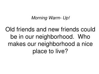 Morning Warm- Up! Old friends and new friends could be in our neighborhood.  Who makes our neighborhood a nice place to
